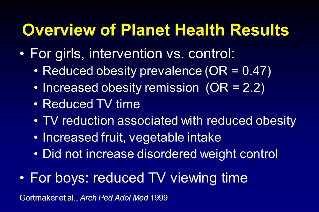 Overview of Planet Health Results For girls, intervention vs. control: Reduced obesity prevalence (OR = 0.47) Increased obesity remission (OR = 2.2) R