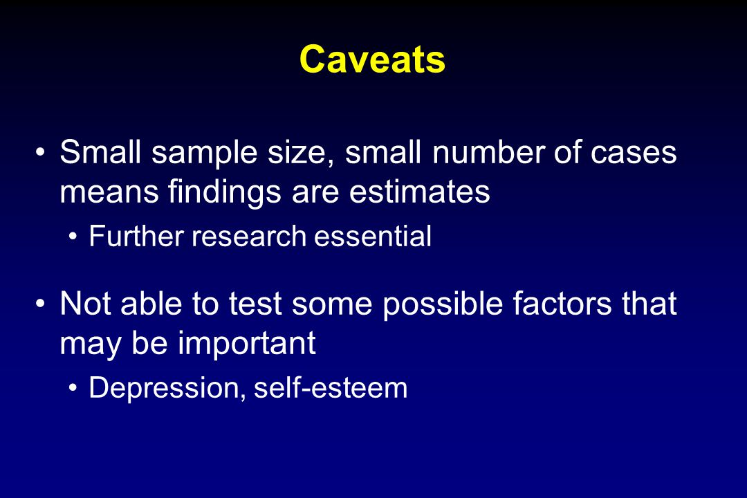 Caveats Small sample size, small number of cases means findings are estimates Further research essential Not able to test some possible factors that m