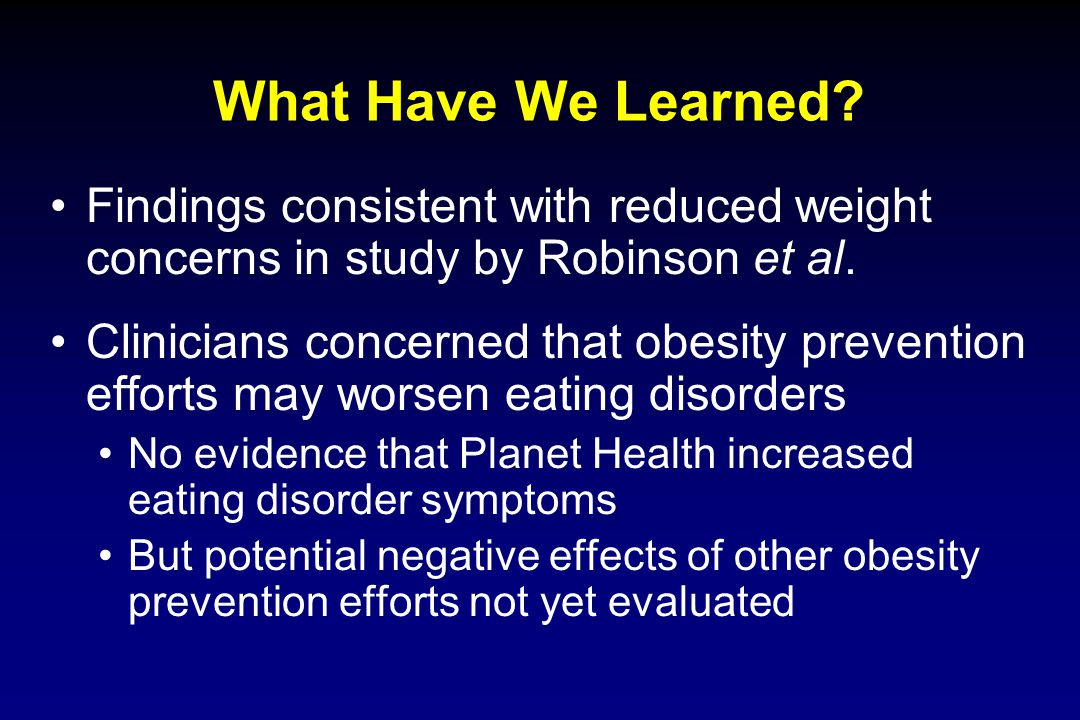 What Have We Learned? Findings consistent with reduced weight concerns in study by Robinson et al. Clinicians concerned that obesity prevention effort