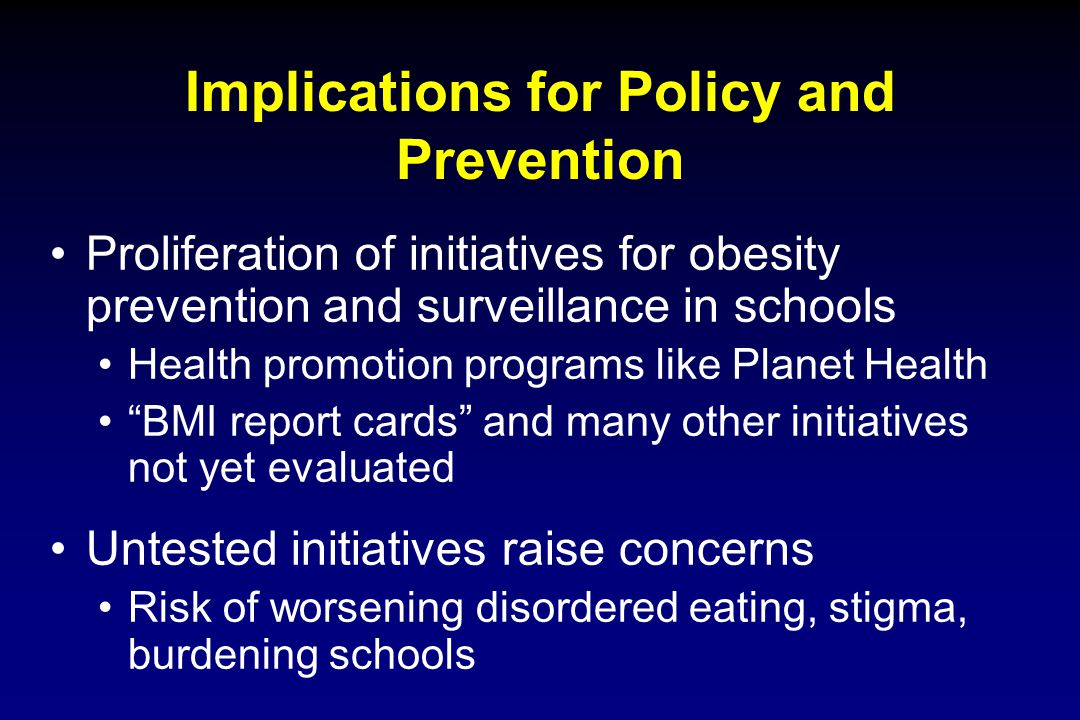 Implications for Policy and Prevention Proliferation of initiatives for obesity prevention and surveillance in schools Health promotion programs like
