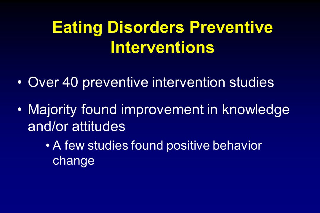Eating Disorders Preventive Interventions Over 40 preventive intervention studies Majority found improvement in knowledge and/or attitudes A few studi