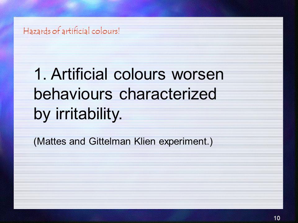 10 1. Artificial colours worsen behaviours characterized by irritability. (Mattes and Gittelman Klien experiment.) Hazards of artificial colours!