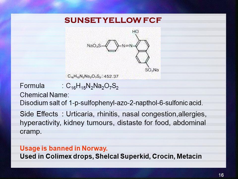 16 Formula:C 16 H 15 N 2 Na 2 O 7 S 2 Chemical Name: Disodium salt of 1-p-sulfophenyl-azo-2-napthol-6-sulfonic acid. Side Effects :Urticaria, rhinitis