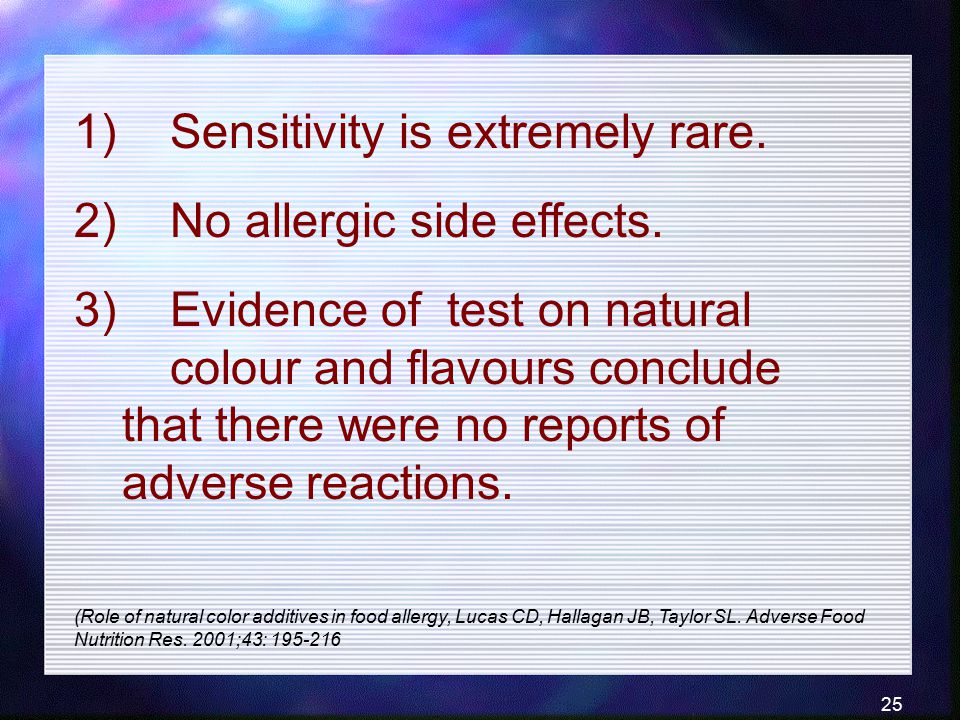 25 1) Sensitivity is extremely rare. 2) No allergic side effects. 3) Evidence of test on natural colour and flavours conclude that there were no repor