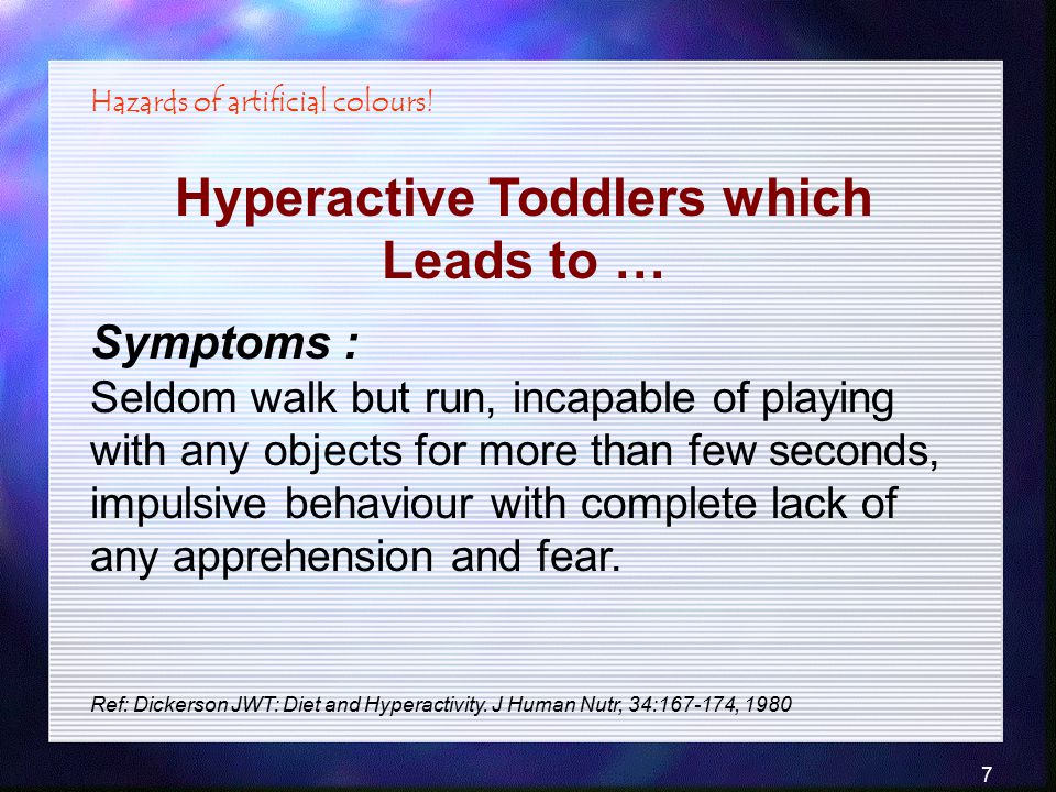 7 Hyperactive Toddlers which Leads to … Hazards of artificial colours! Ref: Dickerson JWT: Diet and Hyperactivity. J Human Nutr, 34:167-174, 1980 Symp