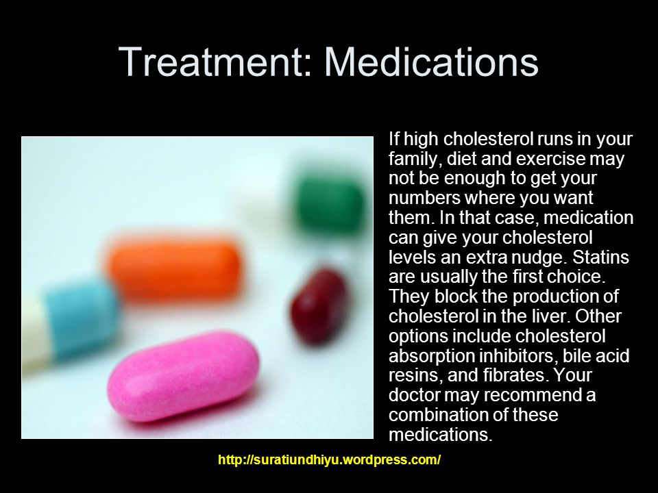 Treatment: Medications If high cholesterol runs in your family, diet and exercise may not be enough to get your numbers where you want them.