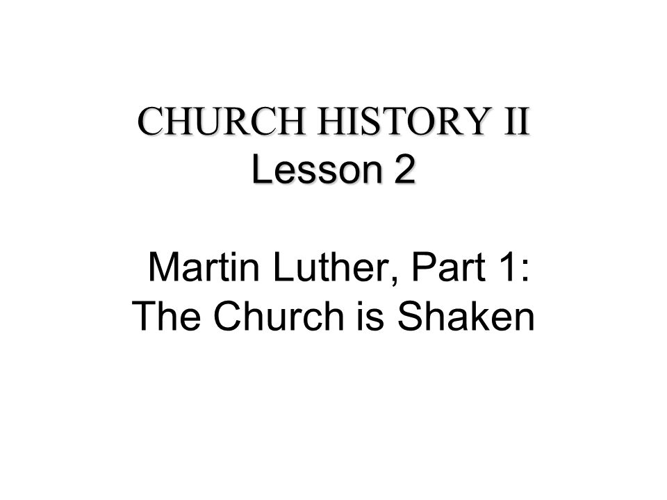 CHURCH HISTORY II Lesson 2 CHURCH HISTORY II Lesson 2 Martin Luther, Part 1: The Church is Shaken