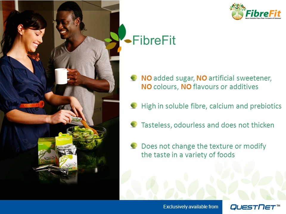FibreFit NO added sugar, NO artificial sweetener, NO colours, NO flavours or additives High in soluble fibre, calcium and prebiotics Tasteless, odourless and does not thicken Does not change the texture or modify the taste in a variety of foods Exclusively available from