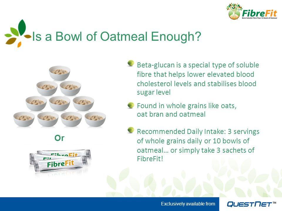Is a Bowl of Oatmeal Enough? Beta-glucan is a special type of soluble fibre that helps lower elevated blood cholesterol levels and stabilises blood su