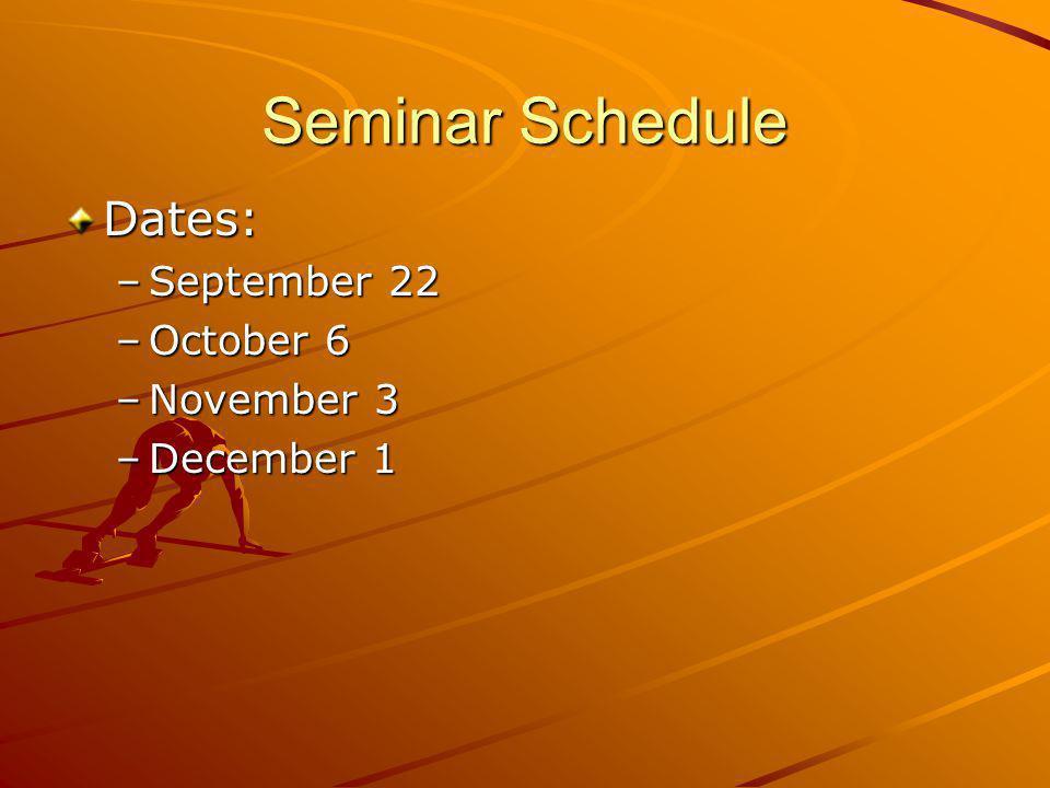 Seminar Schedule Dates: –September 22 –October 6 –November 3 –December 1