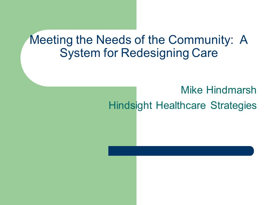 Meeting the Needs of the Community: A System for Redesigning Care Mike Hindmarsh Hindsight Healthcare Strategies