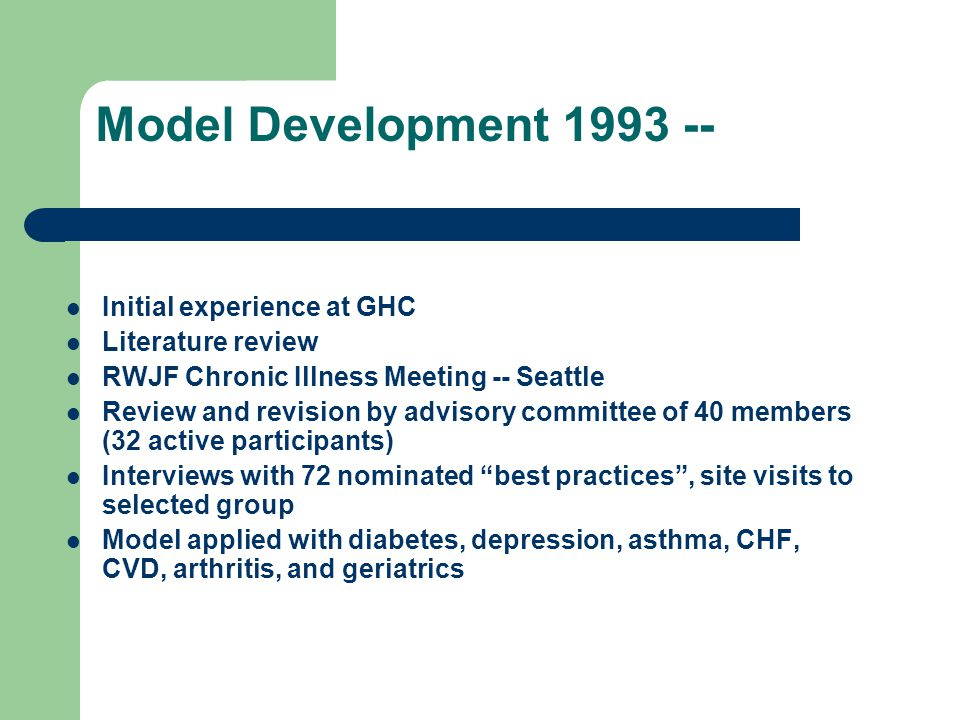Model Development 1993 -- Initial experience at GHC Literature review RWJF Chronic Illness Meeting -- Seattle Review and revision by advisory committee of 40 members (32 active participants) Interviews with 72 nominated best practices, site visits to selected group Model applied with diabetes, depression, asthma, CHF, CVD, arthritis, and geriatrics