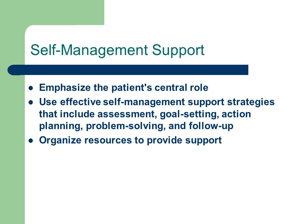 Self-Management Support Emphasize the patient s central role Use effective self-management support strategies that include assessment, goal-setting, action planning, problem-solving, and follow-up Organize resources to provide support