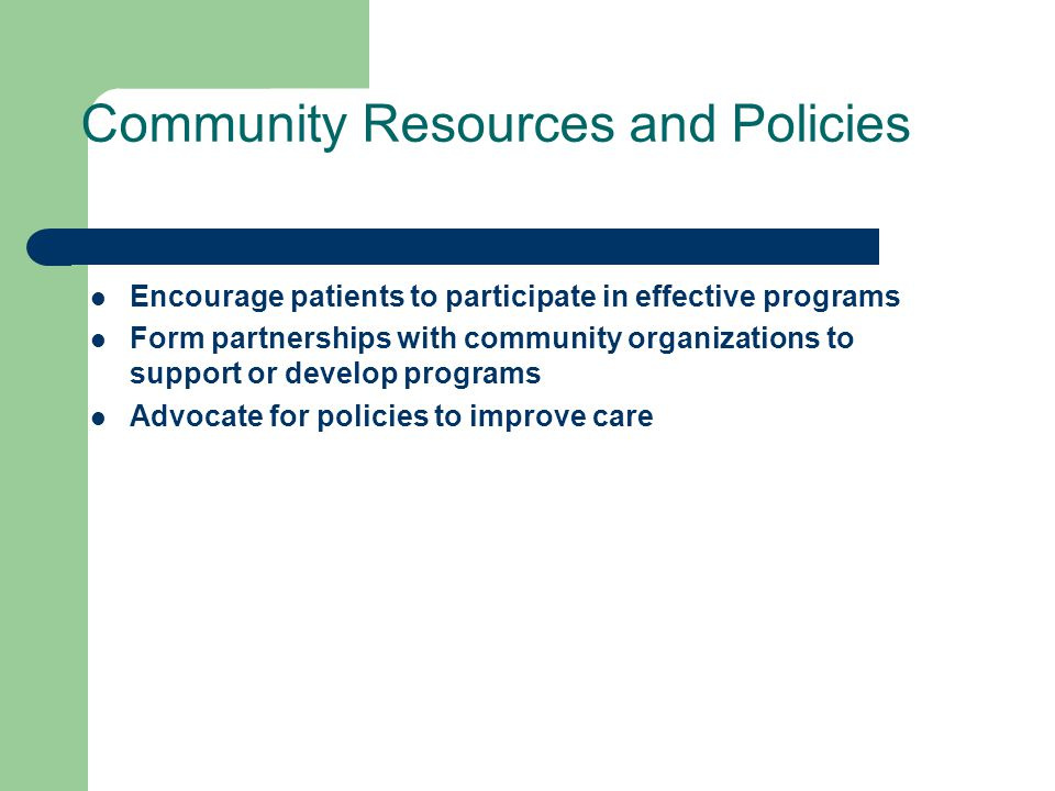 Community Resources and Policies Encourage patients to participate in effective programs Form partnerships with community organizations to support or develop programs Advocate for policies to improve care