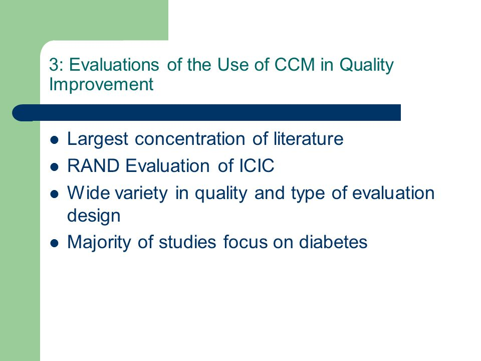 3: Evaluations of the Use of CCM in Quality Improvement Largest concentration of literature RAND Evaluation of ICIC Wide variety in quality and type of evaluation design Majority of studies focus on diabetes