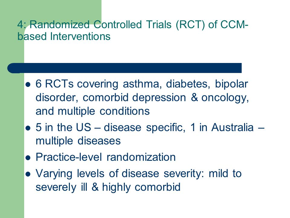 4: Randomized Controlled Trials (RCT) of CCM- based Interventions 6 RCTs covering asthma, diabetes, bipolar disorder, comorbid depression & oncology, and multiple conditions 5 in the US – disease specific, 1 in Australia – multiple diseases Practice-level randomization Varying levels of disease severity: mild to severely ill & highly comorbid