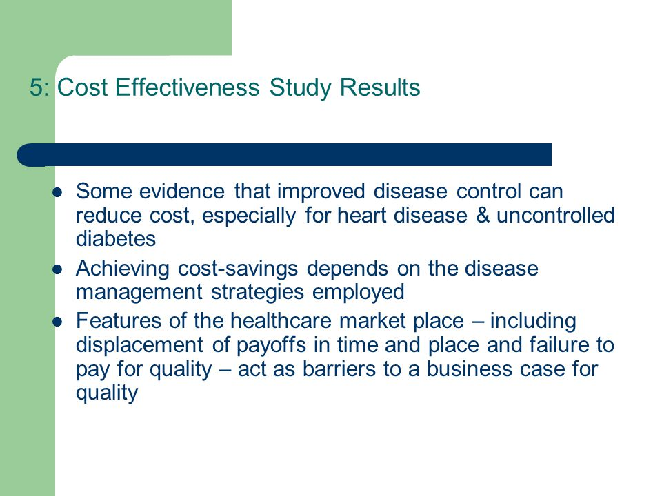 5: Cost Effectiveness Study Results Some evidence that improved disease control can reduce cost, especially for heart disease & uncontrolled diabetes Achieving cost-savings depends on the disease management strategies employed Features of the healthcare market place – including displacement of payoffs in time and place and failure to pay for quality – act as barriers to a business case for quality