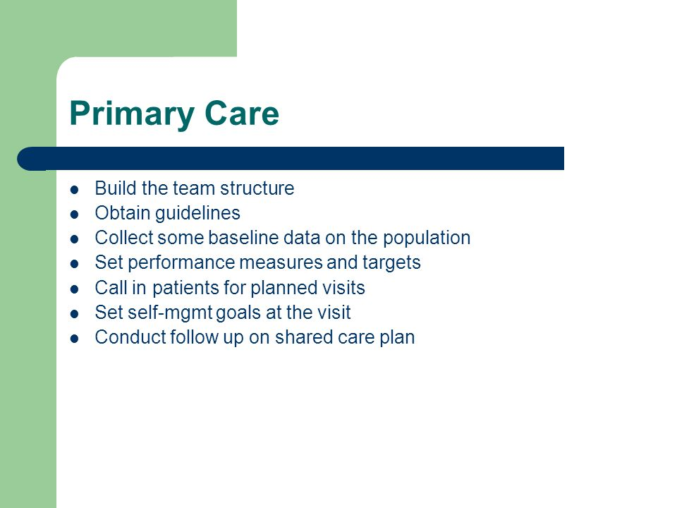 Primary Care Build the team structure Obtain guidelines Collect some baseline data on the population Set performance measures and targets Call in patients for planned visits Set self-mgmt goals at the visit Conduct follow up on shared care plan