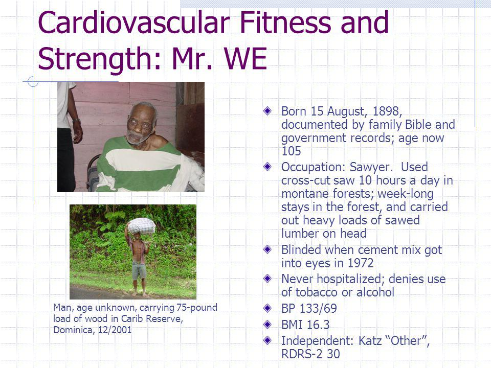 Cardiovascular Fitness and Strength: Mr. WE Born 15 August, 1898, documented by family Bible and government records; age now 105 Occupation: Sawyer. U