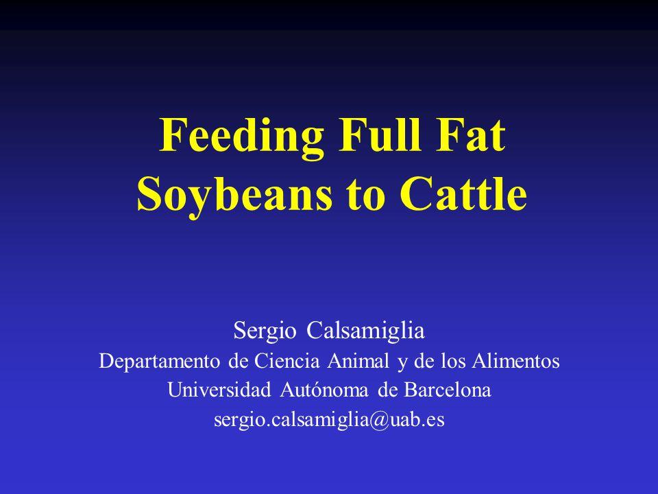 Feeding Full Fat Soybeans to Cattle Sergio Calsamiglia Departamento de Ciencia Animal y de los Alimentos Universidad Autónoma de Barcelona sergio.cals