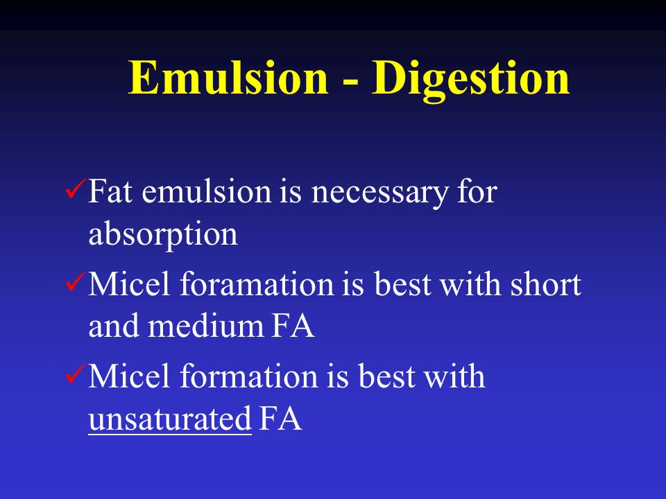 Emulsion - Digestion Fat emulsion is necessary for absorption Micel foramation is best with short and medium FA Micel formation is best with unsaturat
