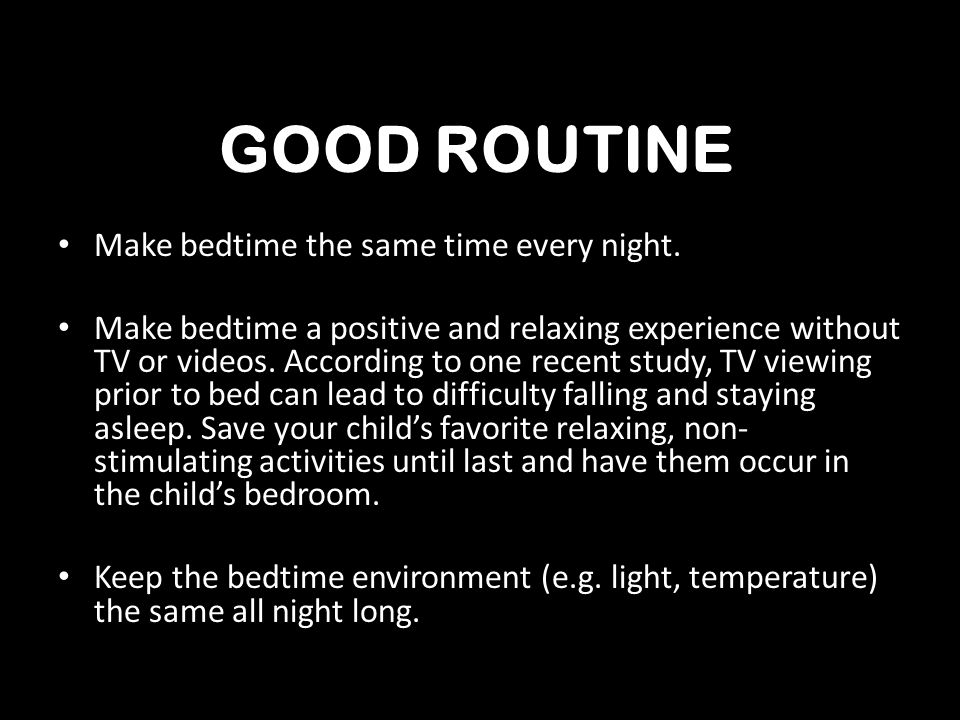 Make bedtime the same time every night. Make bedtime a positive and relaxing experience without TV or videos. According to one recent study, TV viewin