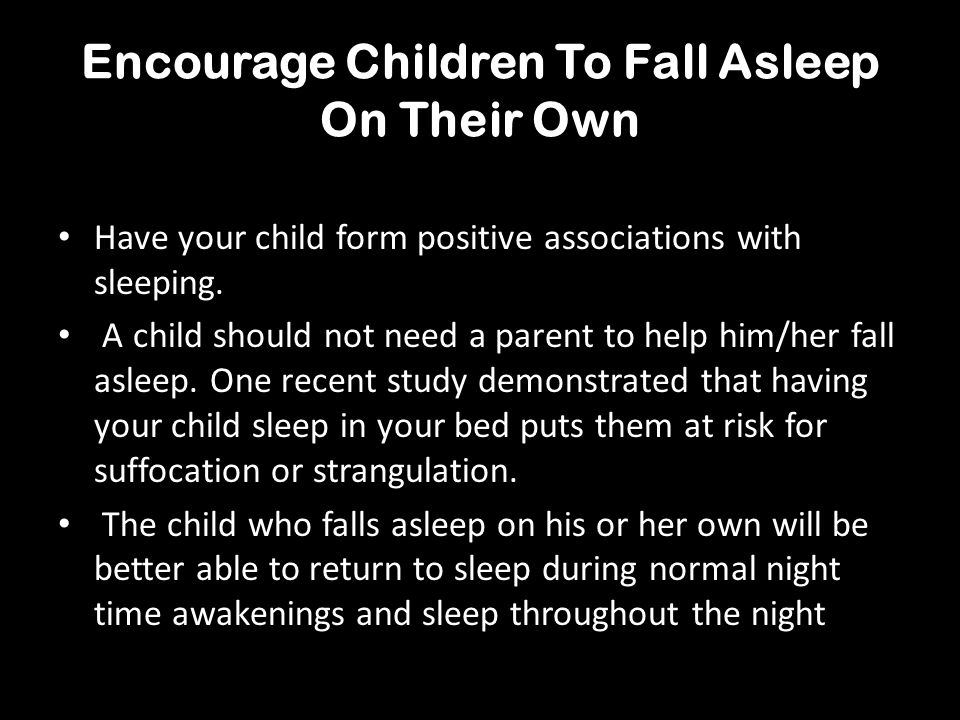 Encourage Children To Fall Asleep On Their Own Have your child form positive associations with sleeping. A child should not need a parent to help him/