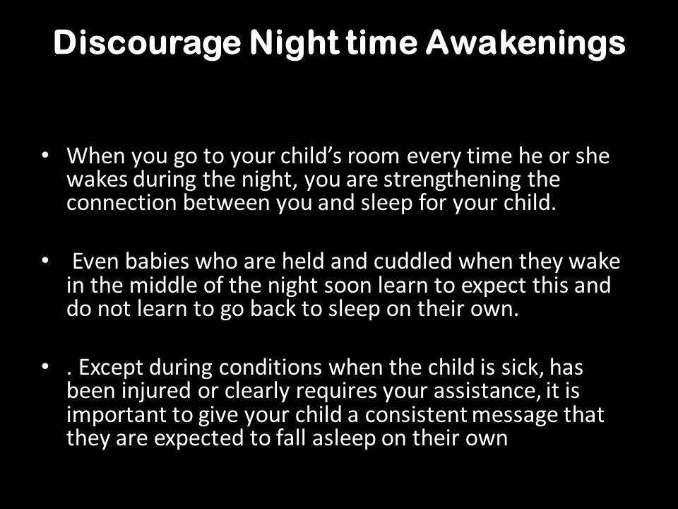 Discourage Night time Awakenings When you go to your childs room every time he or she wakes during the night, you are strengthening the connection bet