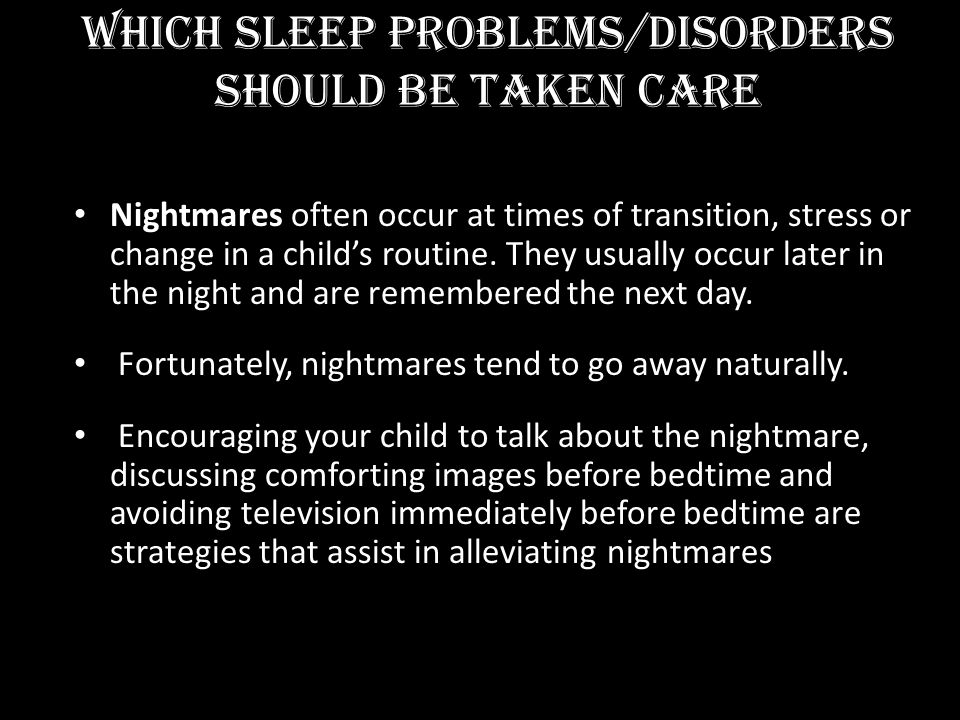 Which Sleep Problems/Disorders Should BE TAKEN CARE Nightmares often occur at times of transition, stress or change in a childs routine. They usually