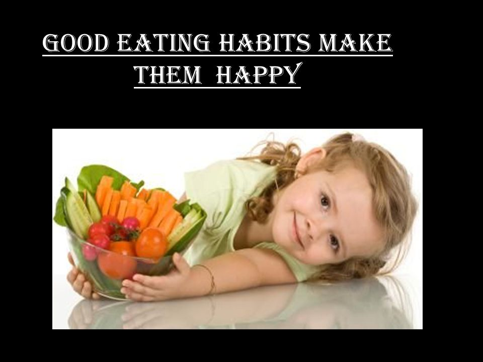 GOOD EATING HABITS MAKE THEM HAPPY