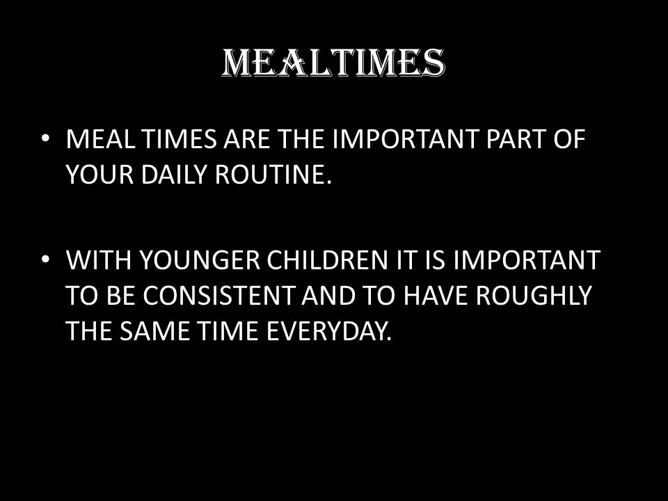 MEALTIMES MEAL TIMES ARE THE IMPORTANT PART OF YOUR DAILY ROUTINE. WITH YOUNGER CHILDREN IT IS IMPORTANT TO BE CONSISTENT AND TO HAVE ROUGHLY THE SAME