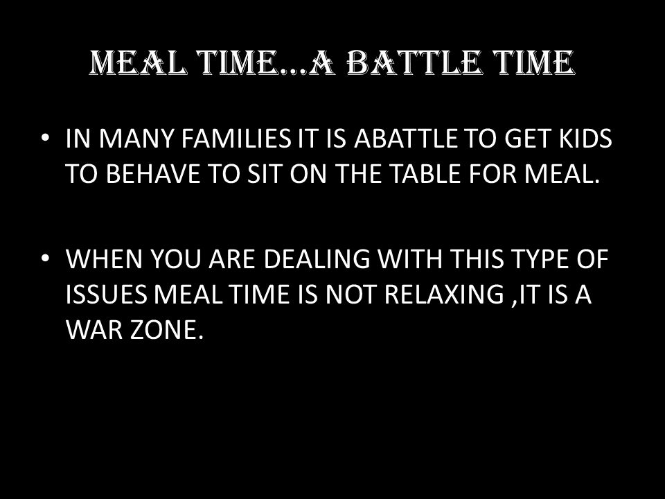 MEAL TIME…A BATTLE TIME IN MANY FAMILIES IT IS ABATTLE TO GET KIDS TO BEHAVE TO SIT ON THE TABLE FOR MEAL. WHEN YOU ARE DEALING WITH THIS TYPE OF ISSU