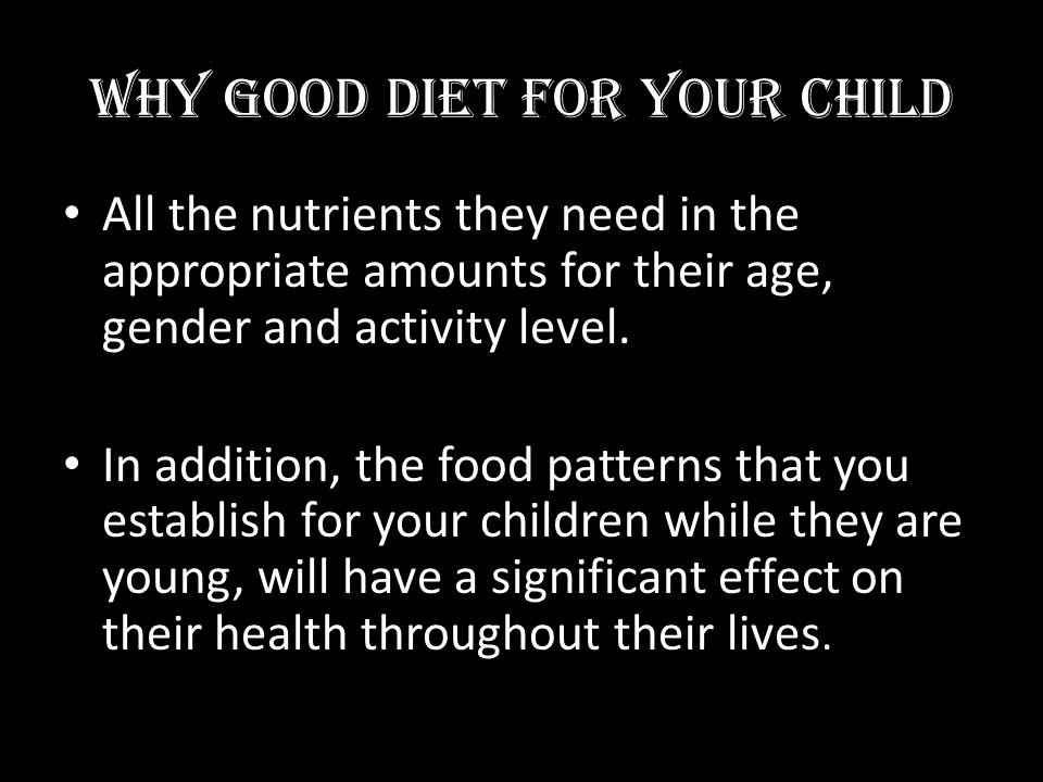 WHY GOOD DIET FOR YOUR CHILD All the nutrients they need in the appropriate amounts for their age, gender and activity level. In addition, the food pa