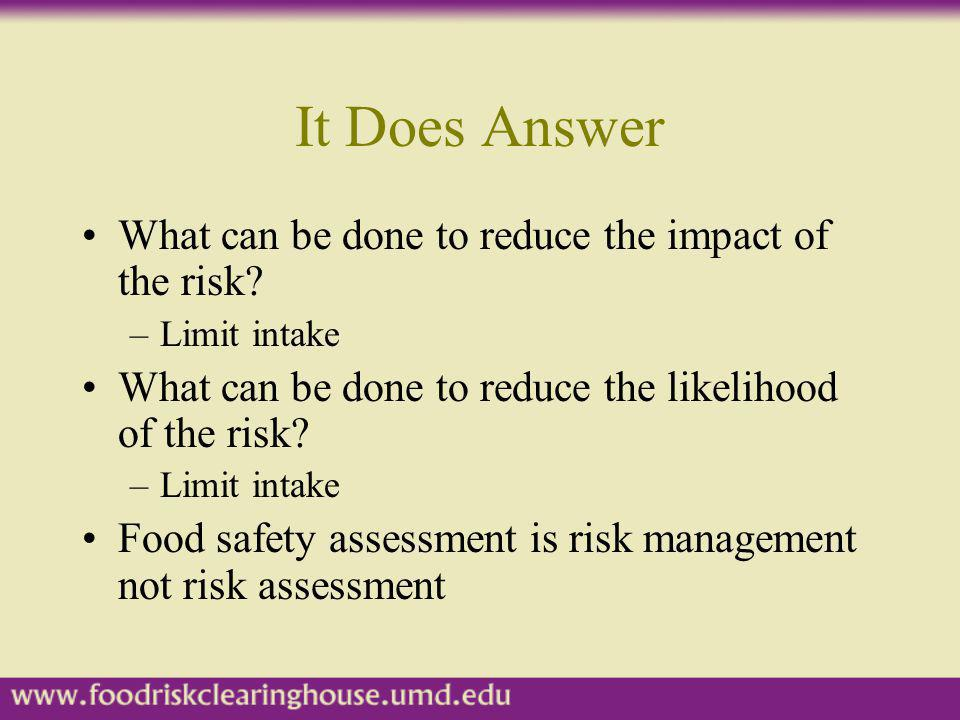 It Does Answer What can be done to reduce the impact of the risk? –Limit intake What can be done to reduce the likelihood of the risk? –Limit intake F