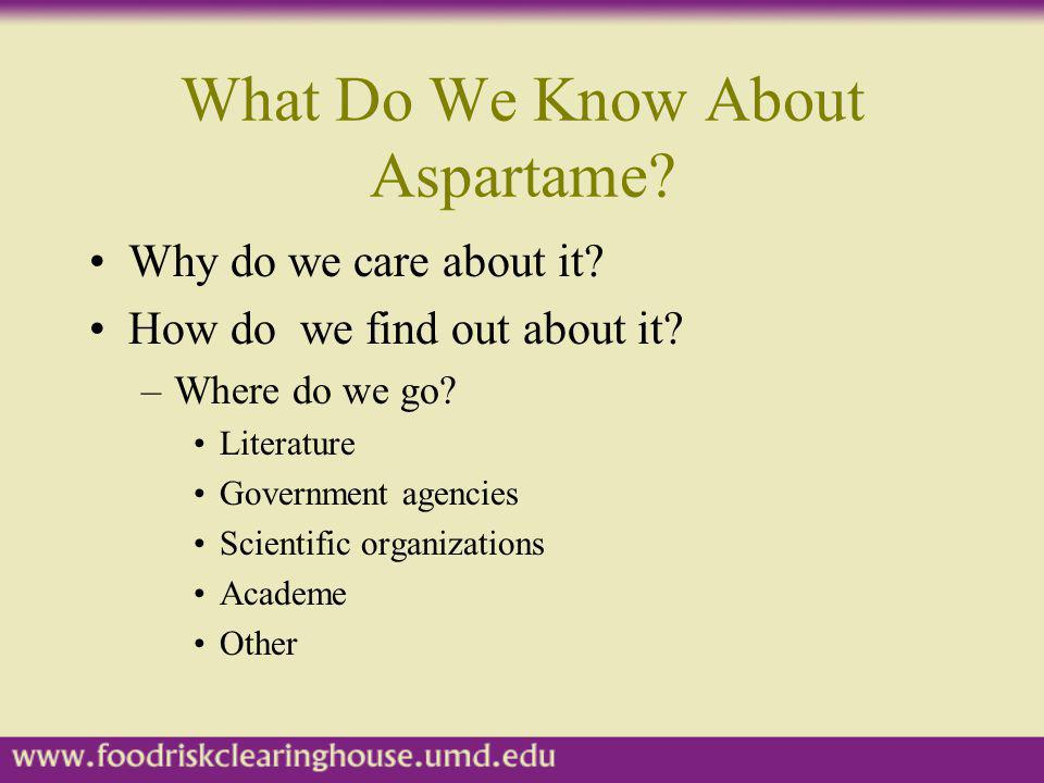 What Do We Know About Aspartame? Why do we care about it? How do we find out about it? –Where do we go? Literature Government agencies Scientific orga