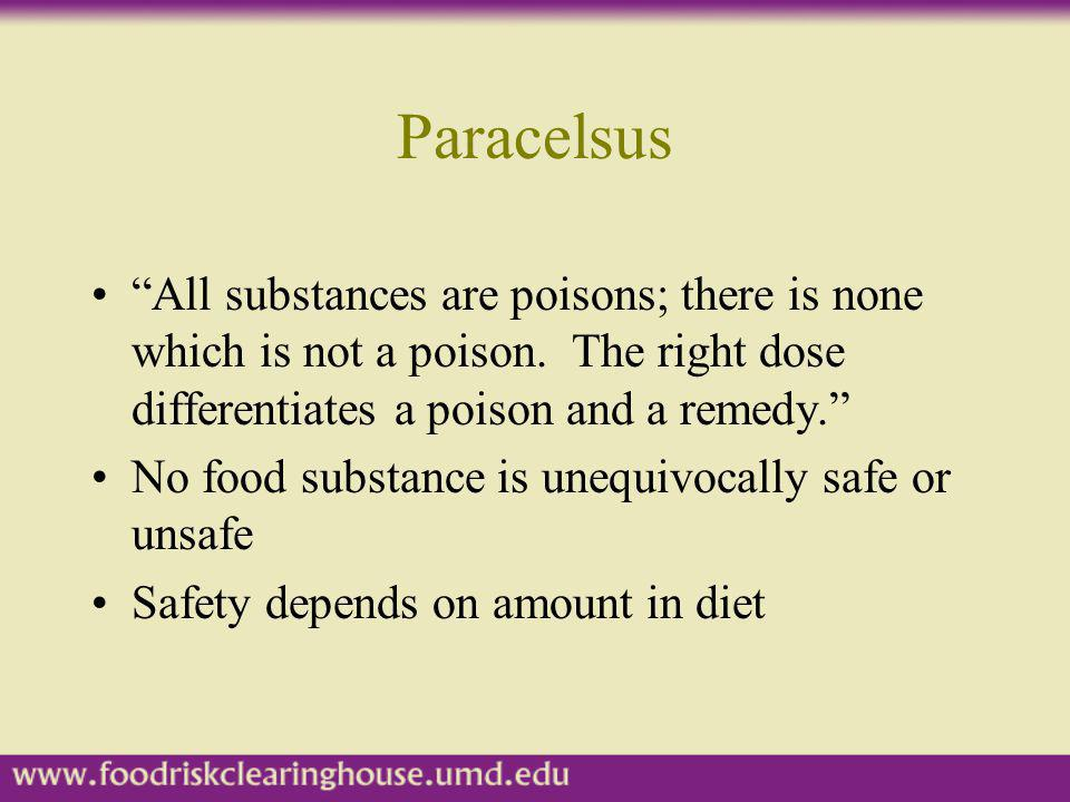 Paracelsus All substances are poisons; there is none which is not a poison. The right dose differentiates a poison and a remedy. No food substance is