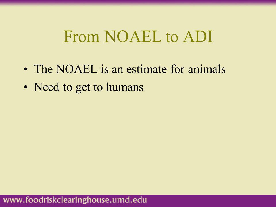 From NOAEL to ADI The NOAEL is an estimate for animals Need to get to humans