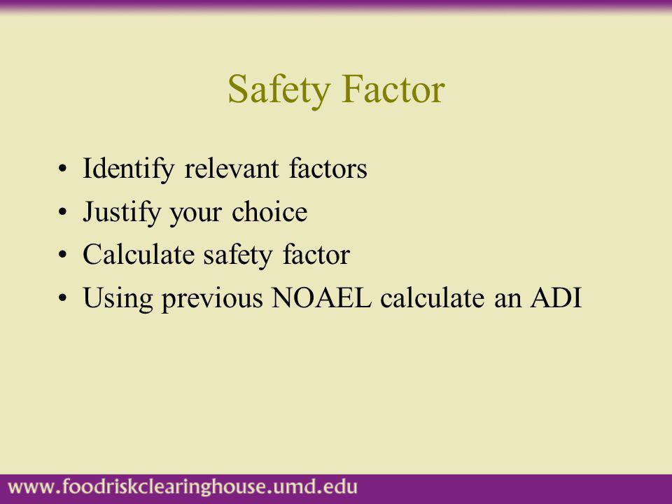 Safety Factor Identify relevant factors Justify your choice Calculate safety factor Using previous NOAEL calculate an ADI
