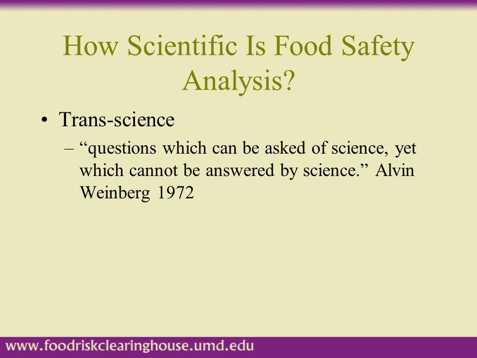 How Scientific Is Food Safety Analysis? Trans-science –questions which can be asked of science, yet which cannot be answered by science. Alvin Weinber
