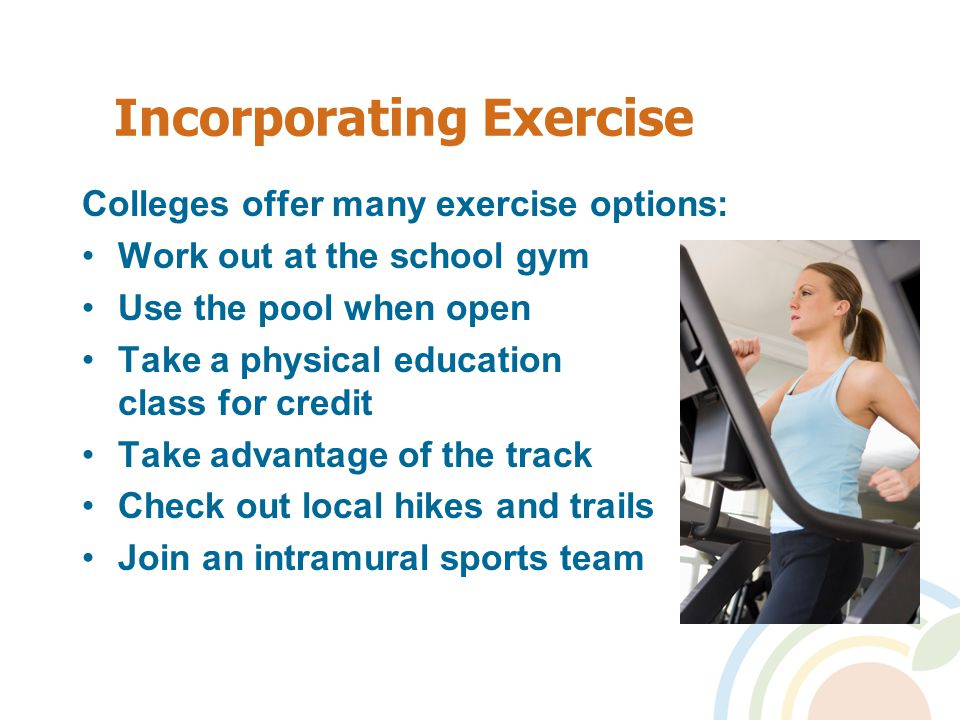 Incorporating Exercise Colleges offer many exercise options: Work out at the school gym Use the pool when open Take a physical education class for credit Take advantage of the track Check out local hikes and trails Join an intramural sports team