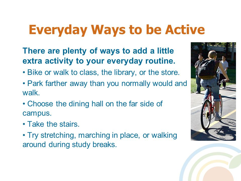 Everyday Ways to be Active There are plenty of ways to add a little extra activity to your everyday routine.