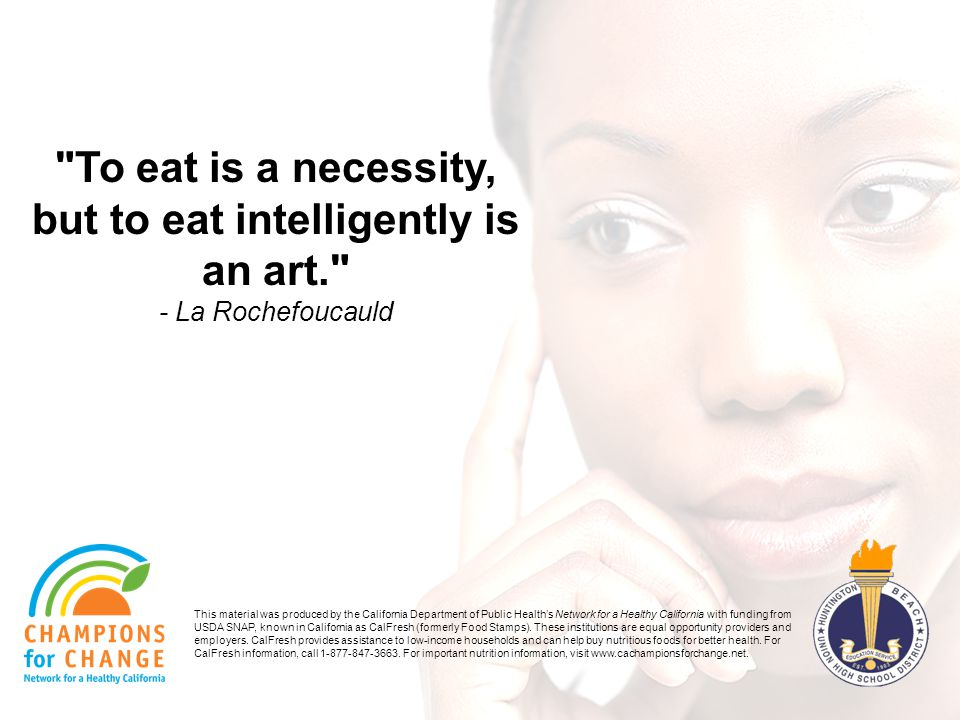To eat is a necessity, but to eat intelligently is an art. - La Rochefoucauld This material was produced by the California Department of Public Healths Network for a Healthy California with funding from USDA SNAP, known in California as CalFresh (formerly Food Stamps).