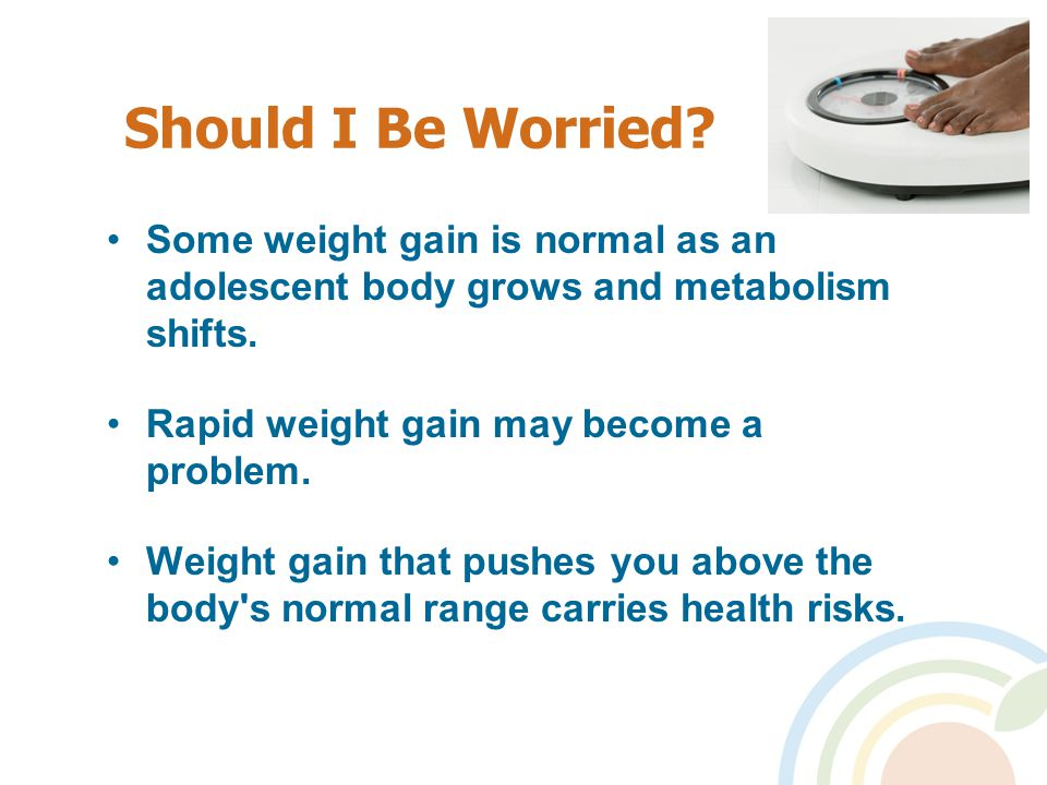 Should I Be Worried. Some weight gain is normal as an adolescent body grows and metabolism shifts.