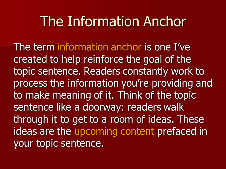 The Information Anchor The term information anchor is one Ive created to help reinforce the goal of the topic sentence. Readers constantly work to pro