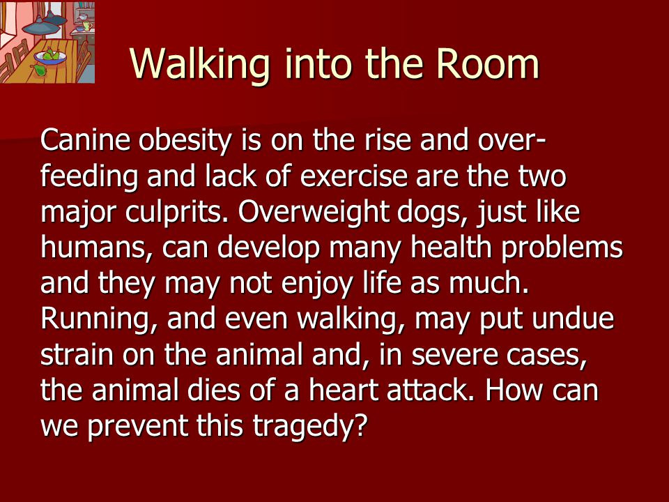 Walking into the Room Canine obesity is on the rise and over- feeding and lack of exercise are the two major culprits. Overweight dogs, just like huma