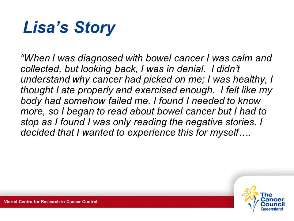 C a n c e r S u p p o r t S e r v I c e s Lisas Story When I was diagnosed with bowel cancer I was calm and collected, but looking back, I was in denial.