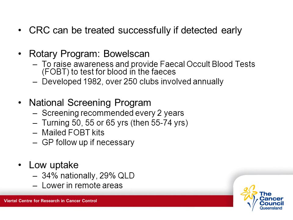 C a n c e r S u p p o r t S e r v I c e s CRC can be treated successfully if detected early Rotary Program: Bowelscan –To raise awareness and provide Faecal Occult Blood Tests (FOBT) to test for blood in the faeces –Developed 1982, over 250 clubs involved annually National Screening Program –Screening recommended every 2 years –Turning 50, 55 or 65 yrs (then 55-74 yrs) –Mailed FOBT kits –GP follow up if necessary Low uptake –34% nationally, 29% QLD –Lower in remote areas
