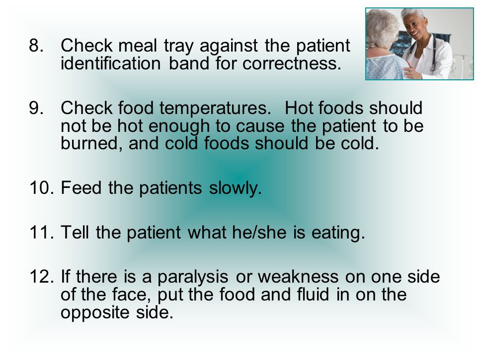 8.Check meal tray against the patient identification band for correctness. 9.Check food temperatures. Hot foods should not be hot enough to cause the