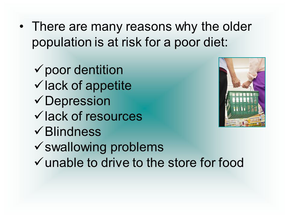 There are many reasons why the older population is at risk for a poor diet: poor dentition lack of appetite Depression lack of resources Blindness swa