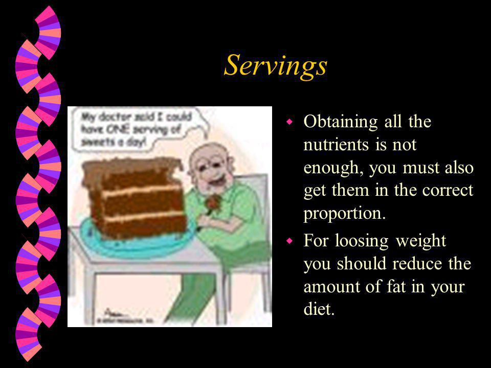 Servings w Obtaining all the nutrients is not enough, you must also get them in the correct proportion. w For loosing weight you should reduce the amo
